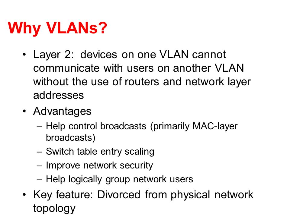 Why VLANs? Layer 2: devices on one VLAN cannot communicate with users on another VLAN without the use of routers and network layer addresses Advantage