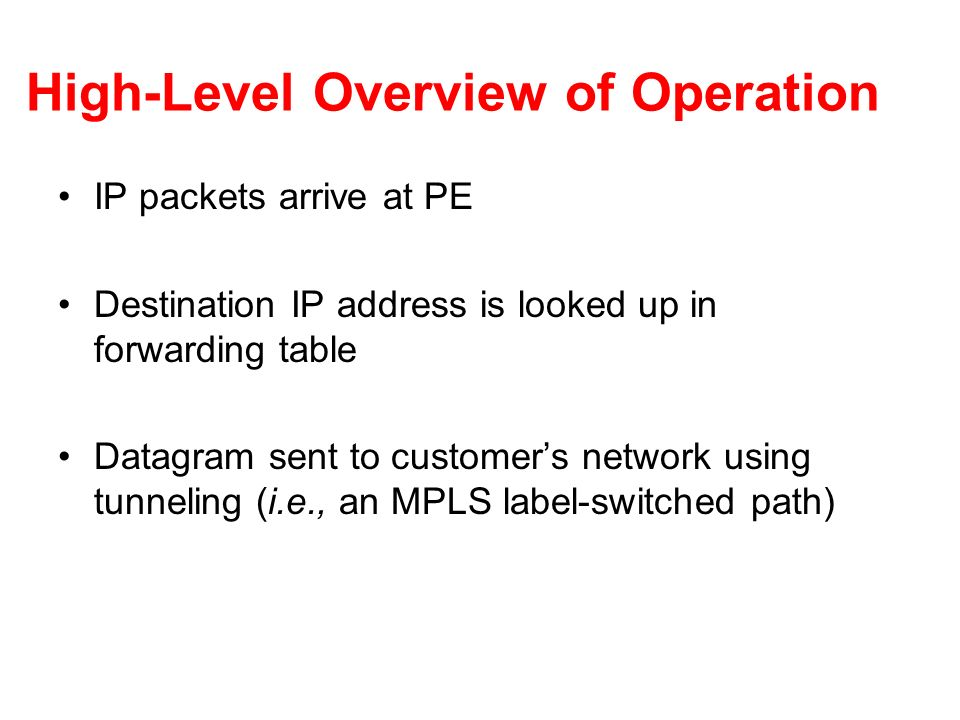 High-Level Overview of Operation IP packets arrive at PE Destination IP address is looked up in forwarding table Datagram sent to customers network us