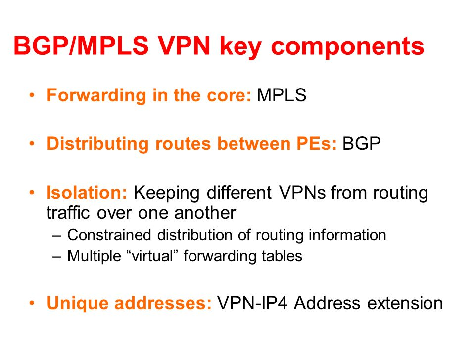 BGP/MPLS VPN key components Forwarding in the core: MPLS Distributing routes between PEs: BGP Isolation: Keeping different VPNs from routing traffic o