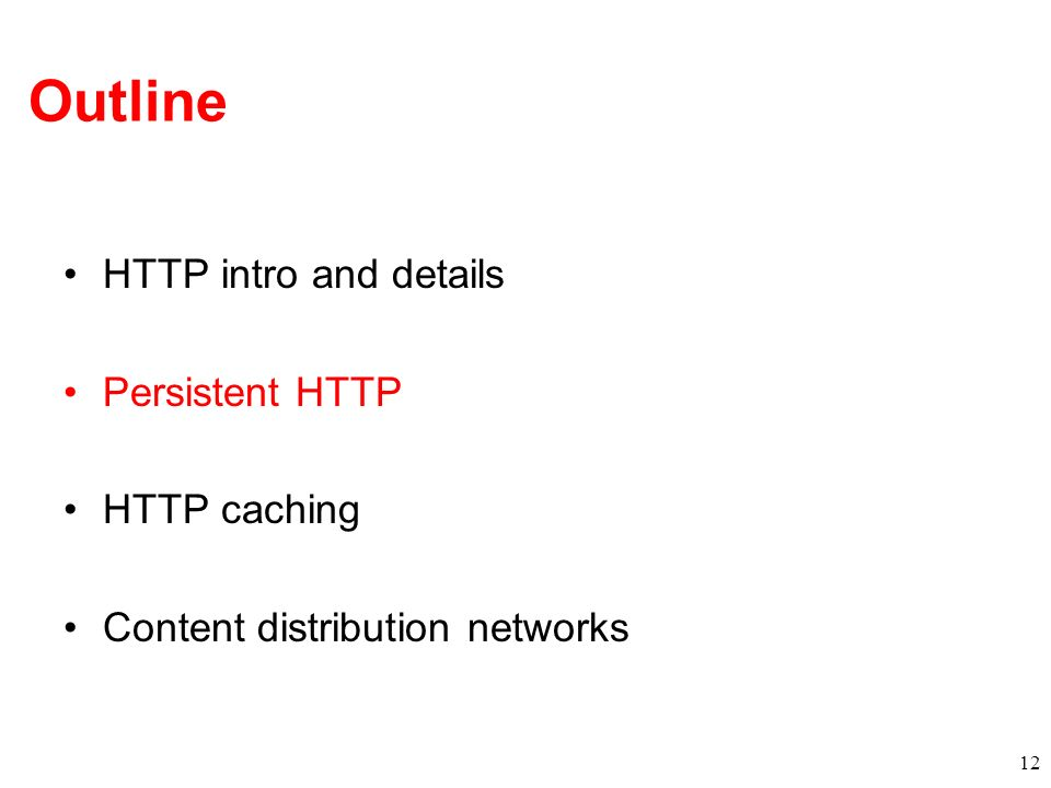 Outline HTTP intro and details Persistent HTTP HTTP caching Content distribution networks 12