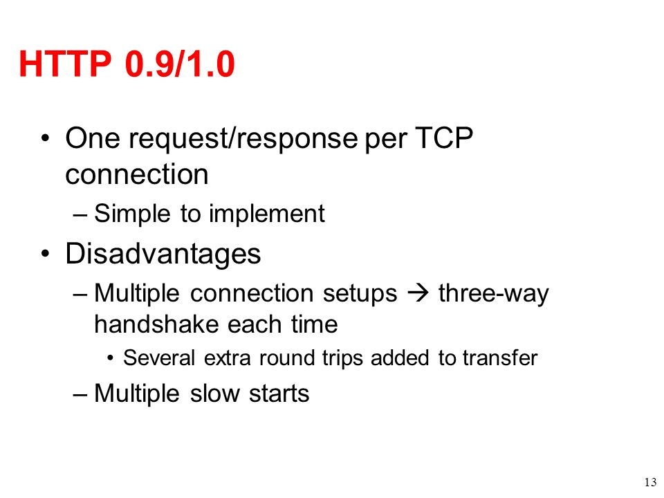 HTTP 0.9/1.0 One request/response per TCP connection –Simple to implement Disadvantages –Multiple connection setups three-way handshake each time Seve
