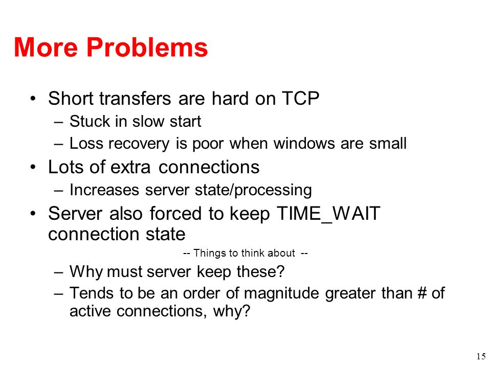 More Problems Short transfers are hard on TCP –Stuck in slow start –Loss recovery is poor when windows are small Lots of extra connections –Increases