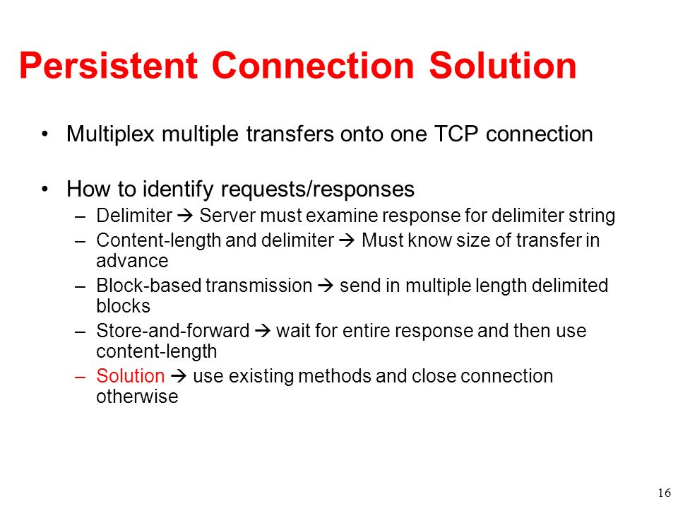 Persistent Connection Solution Multiplex multiple transfers onto one TCP connection How to identify requests/responses –Delimiter Server must examine