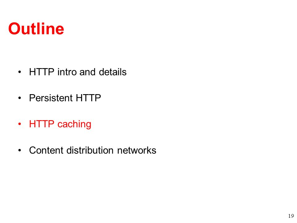 Outline HTTP intro and details Persistent HTTP HTTP caching Content distribution networks 19