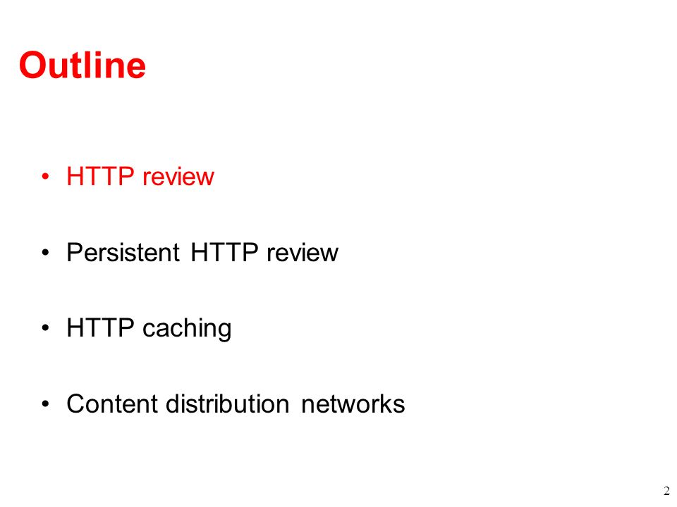 Outline HTTP review Persistent HTTP review HTTP caching Content distribution networks 2