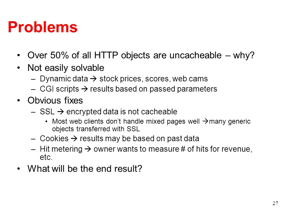 Problems Over 50% of all HTTP objects are uncacheable – why? Not easily solvable –Dynamic data stock prices, scores, web cams –CGI scripts results bas