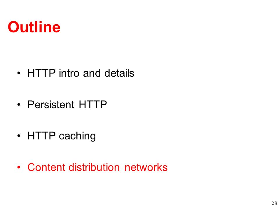 Outline HTTP intro and details Persistent HTTP HTTP caching Content distribution networks 28