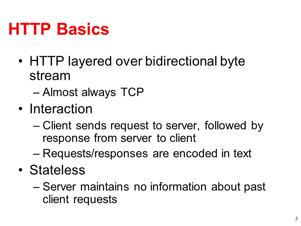 HTTP Basics HTTP layered over bidirectional byte stream –Almost always TCP Interaction –Client sends request to server, followed by response from serv