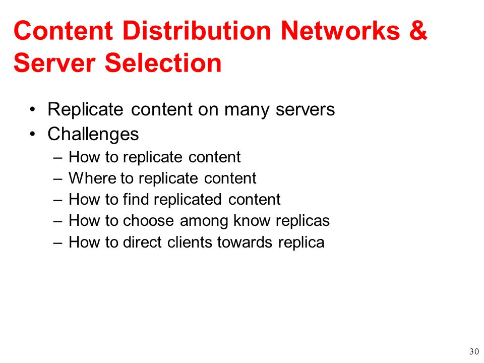 Content Distribution Networks & Server Selection Replicate content on many servers Challenges –How to replicate content –Where to replicate content –H