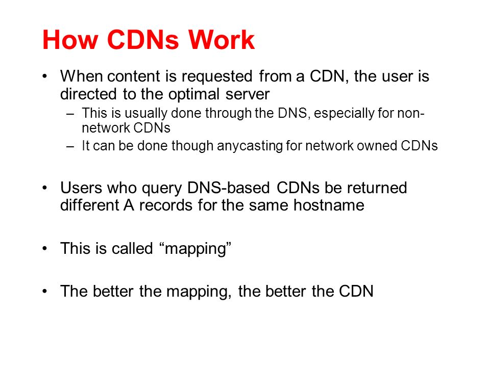 How CDNs Work When content is requested from a CDN, the user is directed to the optimal server –This is usually done through the DNS, especially for n