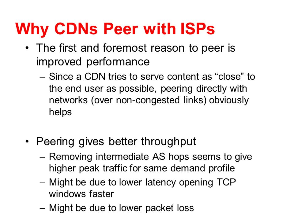 Why CDNs Peer with ISPs The first and foremost reason to peer is improved performance –Since a CDN tries to serve content as close to the end user as