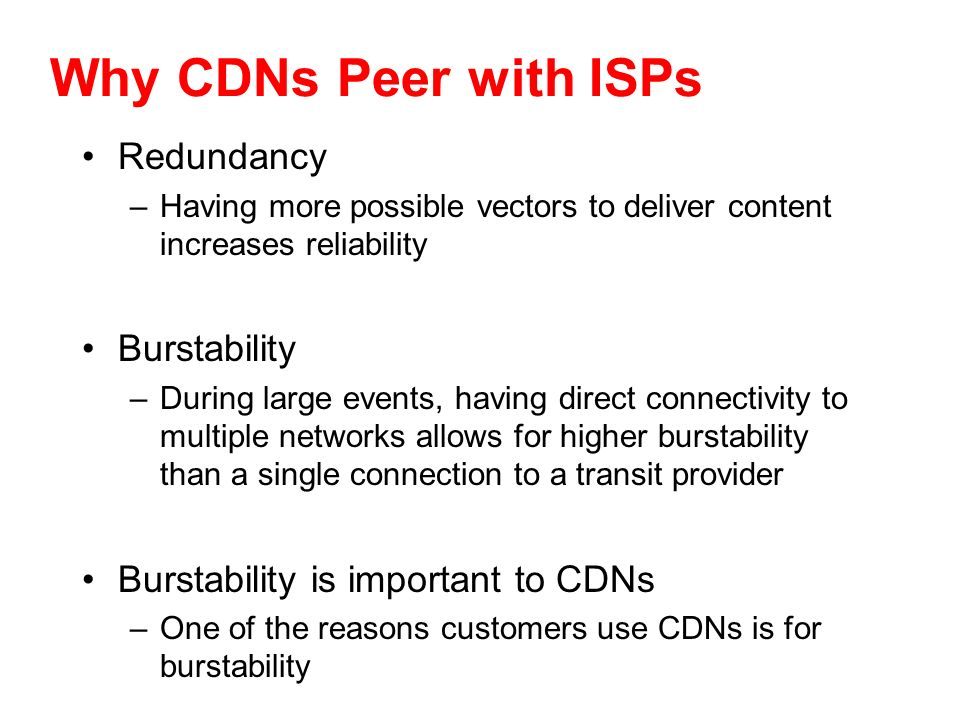 Why CDNs Peer with ISPs Redundancy –Having more possible vectors to deliver content increases reliability Burstability –During large events, having di