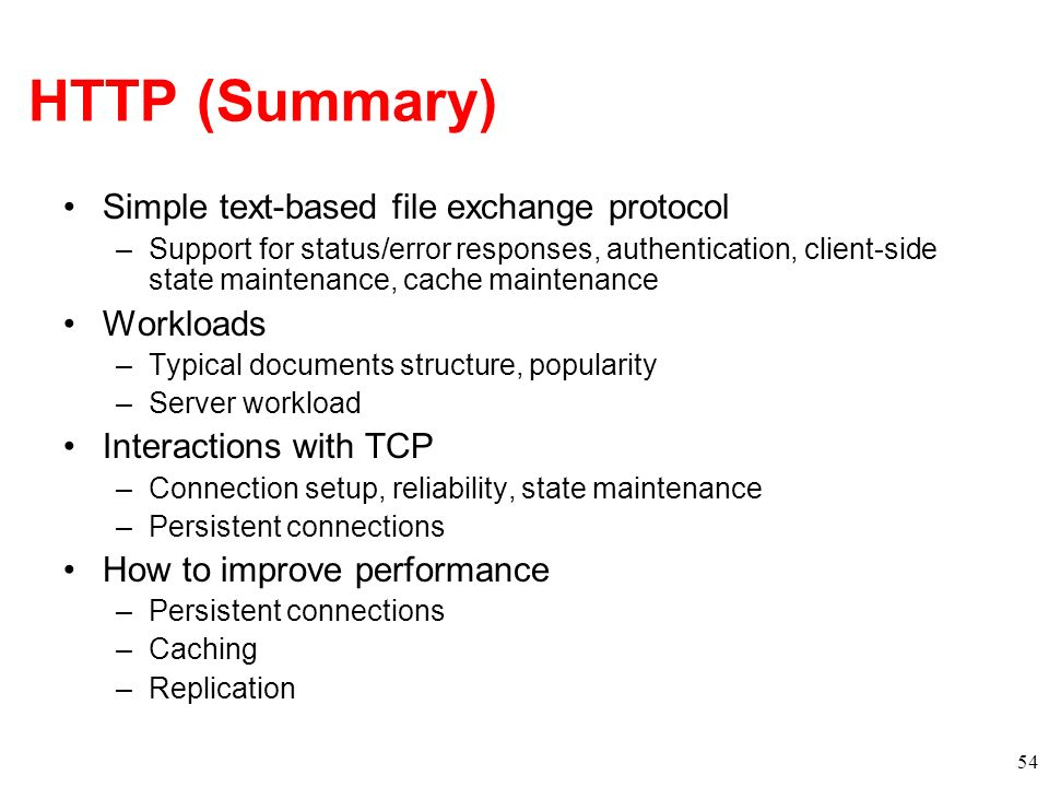 HTTP (Summary) Simple text-based file exchange protocol –Support for status/error responses, authentication, client-side state maintenance, cache main