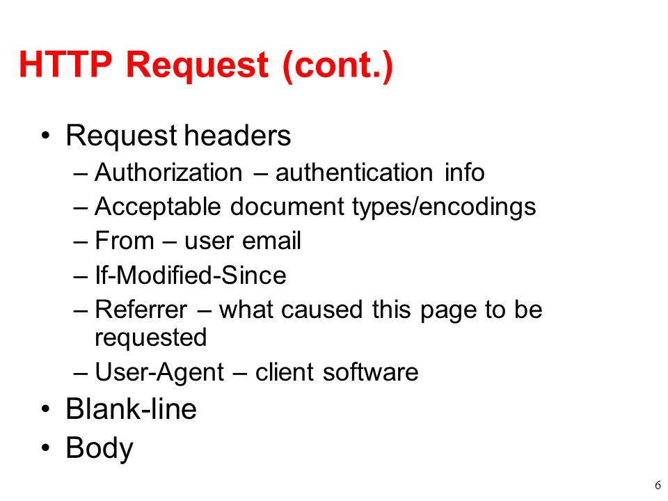 HTTP Request (cont.) Request headers –Authorization – authentication info –Acceptable document types/encodings –From – user email –If-Modified-Since –