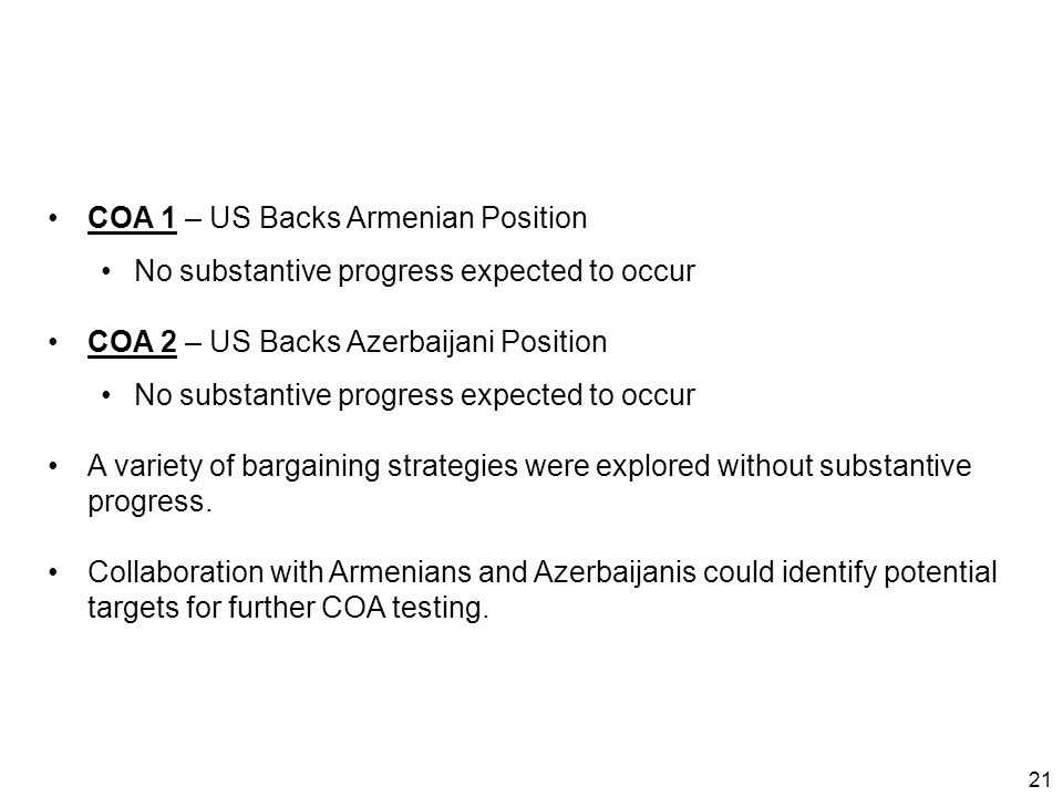 21 COA 1 – US Backs Armenian Position No substantive progress expected to occur COA 2 – US Backs Azerbaijani Position No substantive progress expected to occur A variety of bargaining strategies were explored without substantive progress.