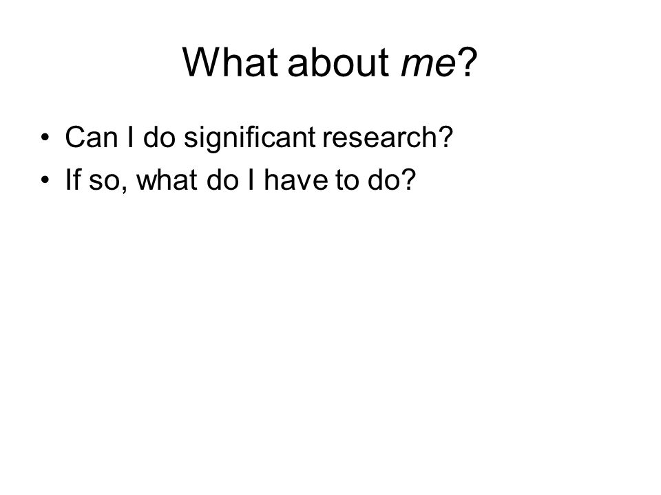 What about me? Can I do significant research? If so, what do I have to do?