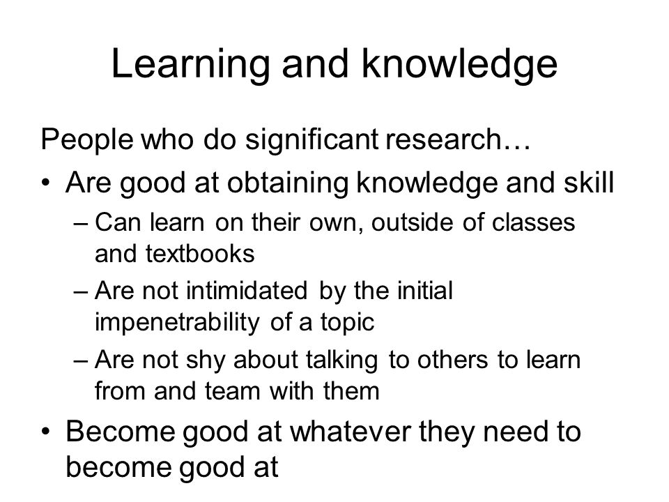 Learning and knowledge People who do significant research… Are good at obtaining knowledge and skill –Can learn on their own, outside of classes and t