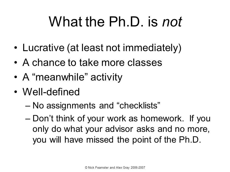 © Nick Feamster and Alex Gray 2006-2007 What the Ph.D. is not Lucrative (at least not immediately) A chance to take more classes A meanwhile activity