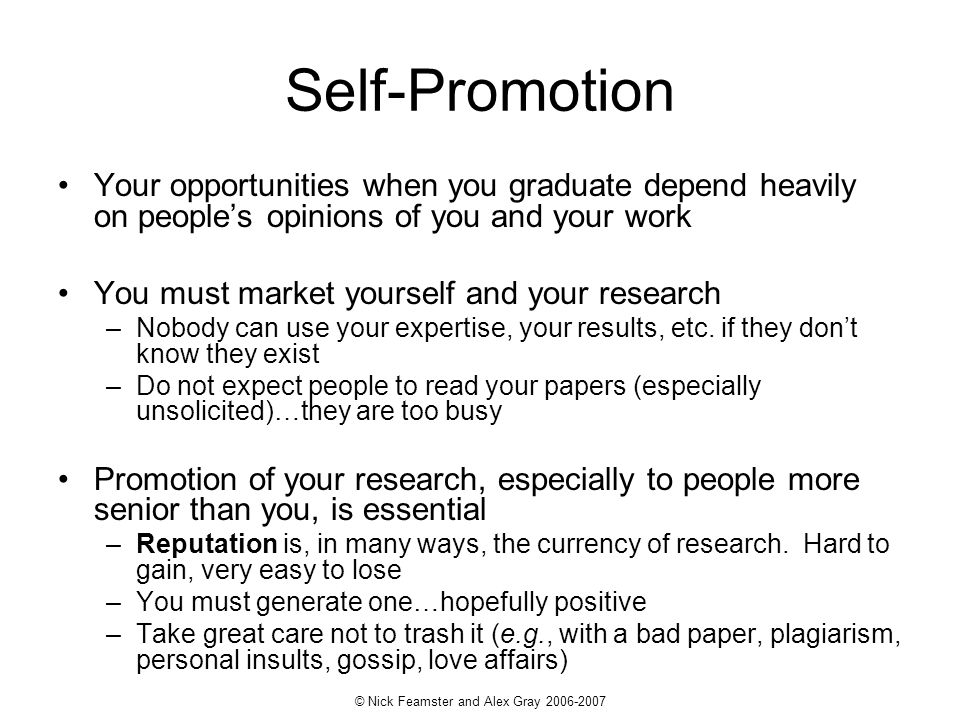 © Nick Feamster and Alex Gray 2006-2007 Self-Promotion Your opportunities when you graduate depend heavily on peoples opinions of you and your work Yo