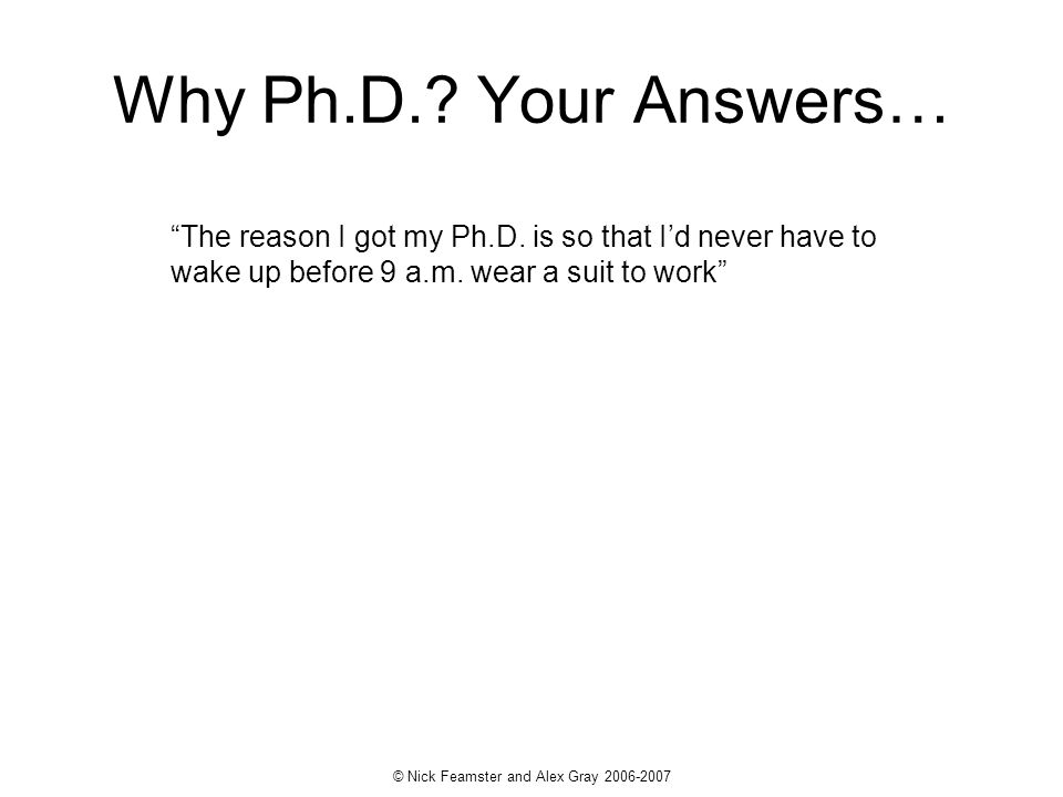 © Nick Feamster and Alex Gray 2006-2007 The reason I got my Ph.D. is so that Id never have to wake up before 9 a.m. wear a suit to work Why Ph.D.? You