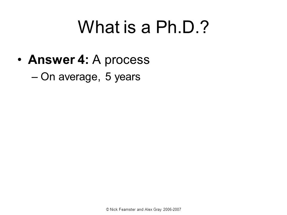 © Nick Feamster and Alex Gray 2006-2007 What is a Ph.D.? Answer 4: A process –On average, 5 years