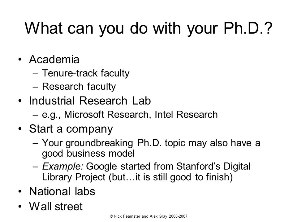 © Nick Feamster and Alex Gray 2006-2007 What can you do with your Ph.D.? Academia –Tenure-track faculty –Research faculty Industrial Research Lab –e.g