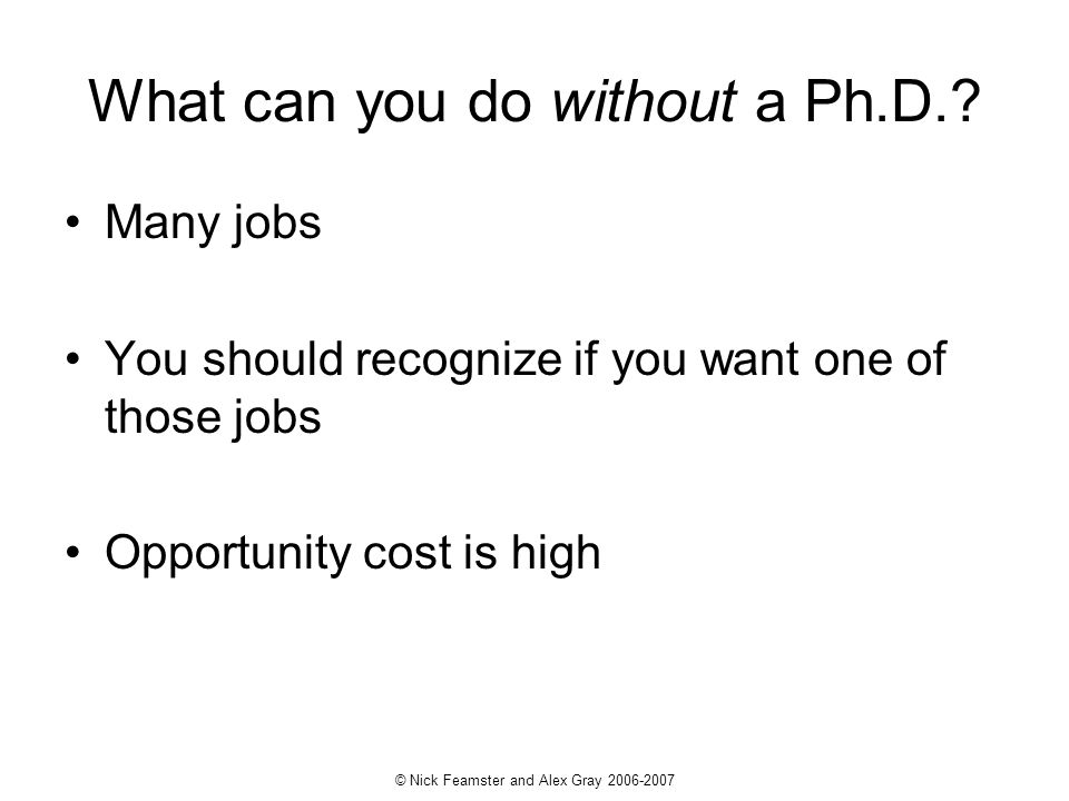 © Nick Feamster and Alex Gray 2006-2007 What can you do without a Ph.D.? Many jobs You should recognize if you want one of those jobs Opportunity cost
