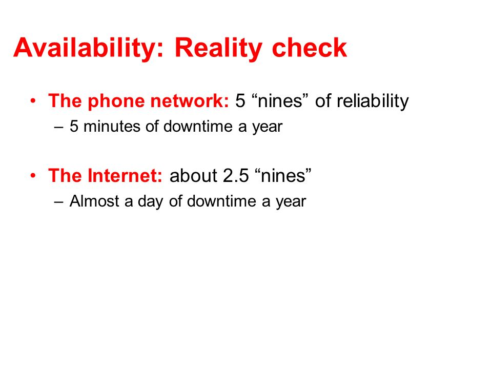 Availability: Reality check The phone network: 5 nines of reliability –5 minutes of downtime a year The Internet: about 2.5 nines –Almost a day of downtime a year