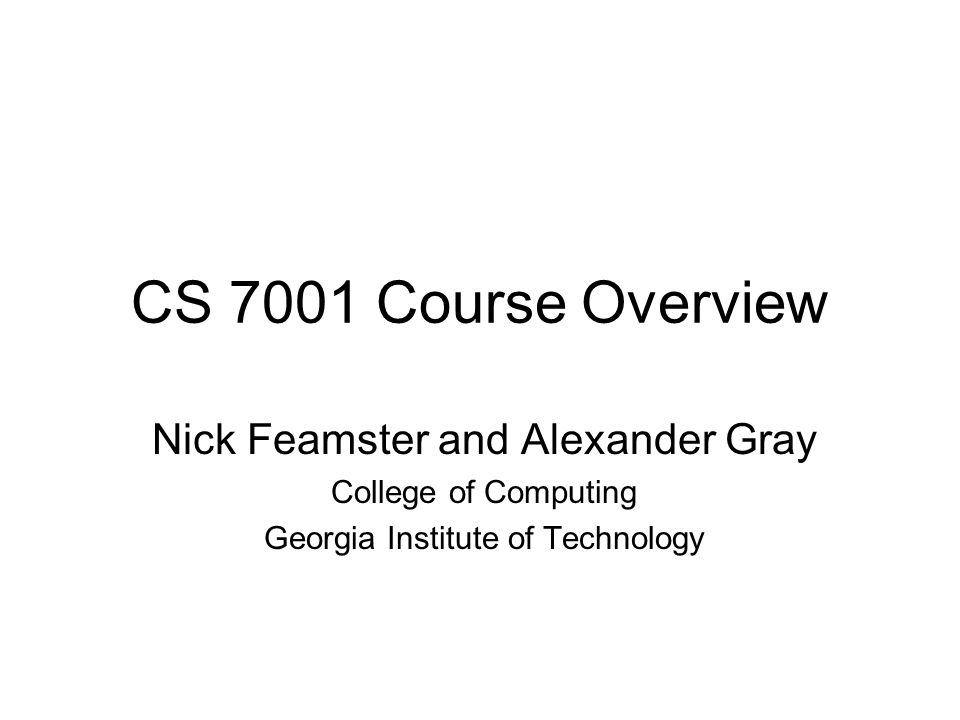 CS 7001 Course Overview Nick Feamster and Alexander Gray College of Computing Georgia Institute of Technology
