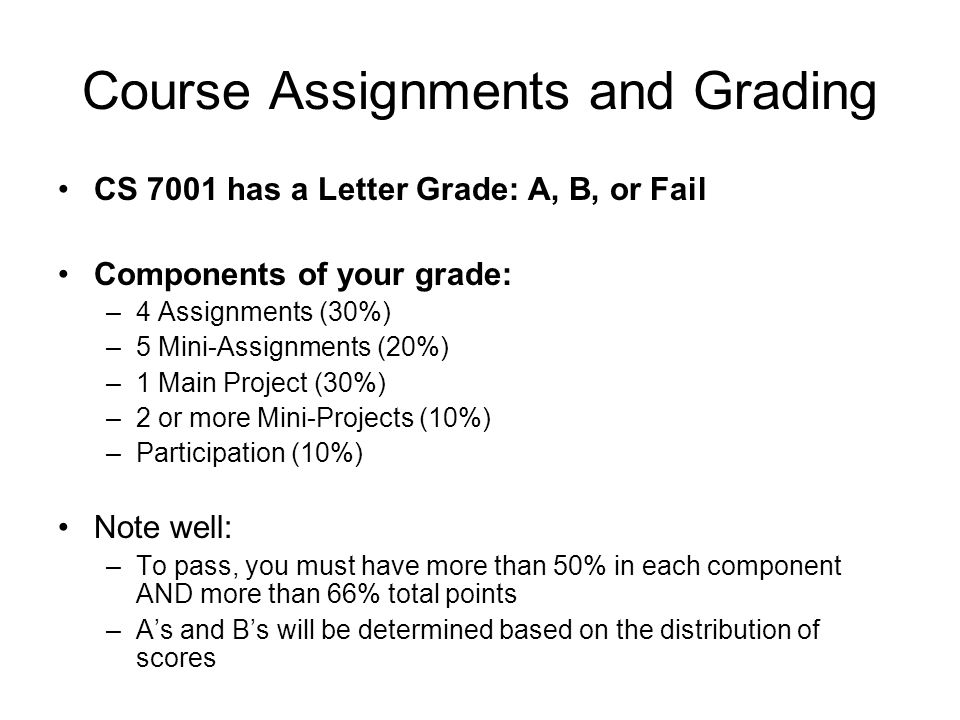 Course Assignments and Grading CS 7001 has a Letter Grade: A, B, or Fail Components of your grade: –4 Assignments (30%) –5 Mini-Assignments (20%) –1 Main Project (30%) –2 or more Mini-Projects (10%) –Participation (10%) Note well: –To pass, you must have more than 50% in each component AND more than 66% total points –As and Bs will be determined based on the distribution of scores