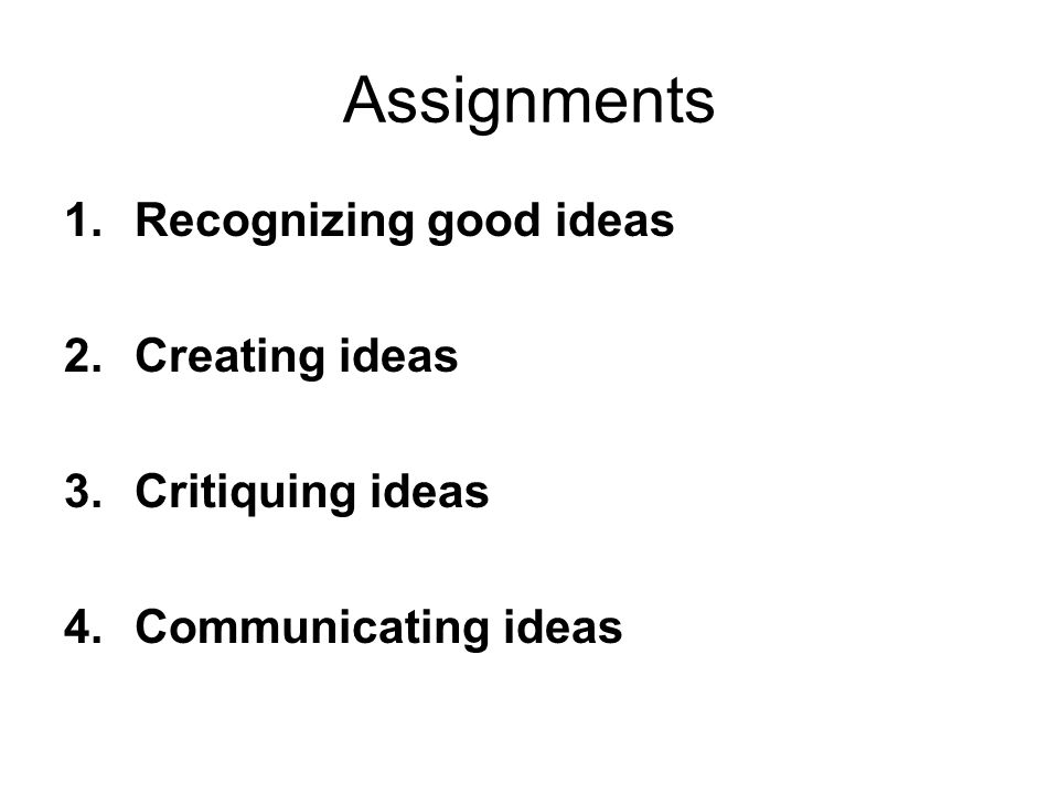Assignments 1.Recognizing good ideas 2.Creating ideas 3.Critiquing ideas 4.Communicating ideas