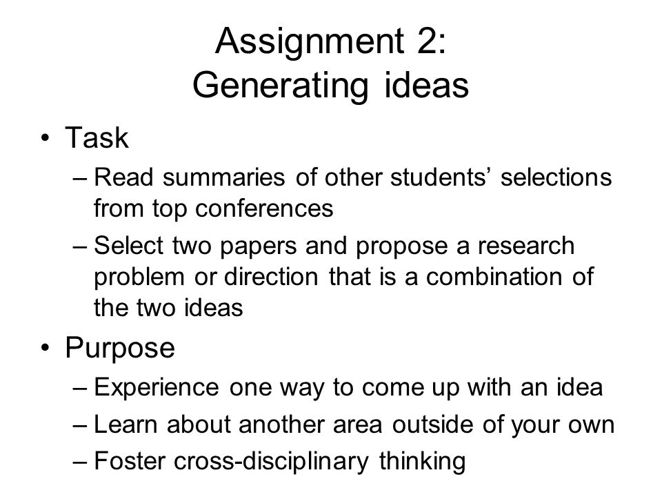 Assignment 2: Generating ideas Task –Read summaries of other students selections from top conferences –Select two papers and propose a research problem or direction that is a combination of the two ideas Purpose –Experience one way to come up with an idea –Learn about another area outside of your own –Foster cross-disciplinary thinking