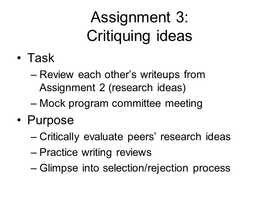 Assignment 3: Critiquing ideas Task –Review each others writeups from Assignment 2 (research ideas) –Mock program committee meeting Purpose –Critically evaluate peers research ideas –Practice writing reviews –Glimpse into selection/rejection process