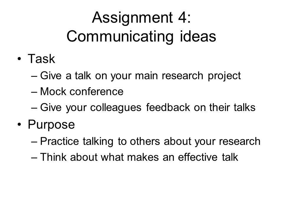 Assignment 4: Communicating ideas Task –Give a talk on your main research project –Mock conference –Give your colleagues feedback on their talks Purpose –Practice talking to others about your research –Think about what makes an effective talk