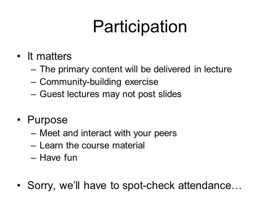 Participation It matters –The primary content will be delivered in lecture –Community-building exercise –Guest lectures may not post slides Purpose –M