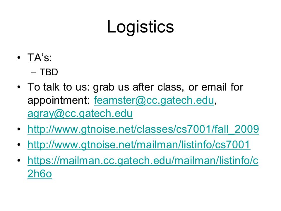 Logistics TAs: –TBD To talk to us: grab us after class, or email for appointment: feamster@cc.gatech.edu, agray@cc.gatech.edufeamster@cc.gatech.edu agray@cc.gatech.edu http://www.gtnoise.net/classes/cs7001/fall_2009 http://www.gtnoise.net/mailman/listinfo/cs7001 https://mailman.cc.gatech.edu/mailman/listinfo/c 2h6ohttps://mailman.cc.gatech.edu/mailman/listinfo/c 2h6o