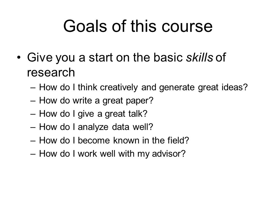 Goals of this course Give you a start on the basic skills of research –How do I think creatively and generate great ideas.
