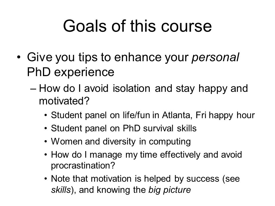 Goals of this course Give you tips to enhance your personal PhD experience –How do I avoid isolation and stay happy and motivated? Student panel on li