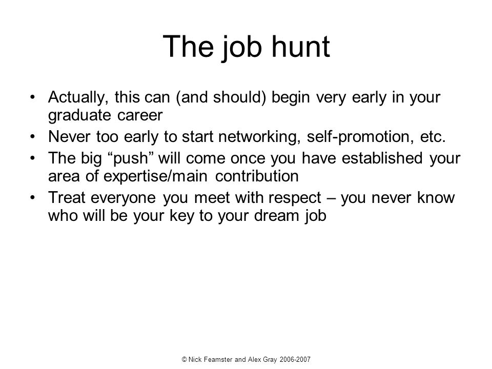 © Nick Feamster and Alex Gray The job hunt Actually, this can (and should) begin very early in your graduate career Never too early to start networking, self-promotion, etc.