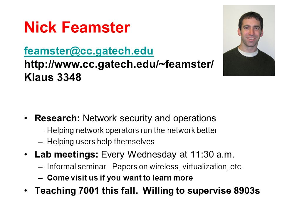 Nick Feamster Research: Network security and operations –Helping network operators run the network better –Helping users help themselves Lab meetings: Every Wednesday at 11:30 a.m.