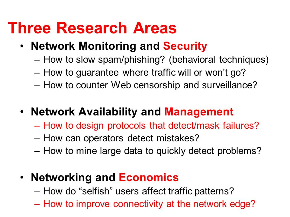 Three Research Areas Network Monitoring and Security –How to slow spam/phishing? (behavioral techniques) –How to guarantee where traffic will or wont