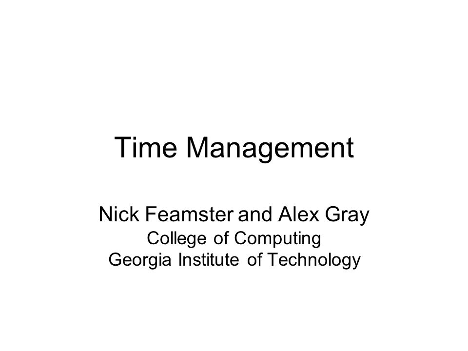 Time Management Nick Feamster and Alex Gray College of Computing Georgia Institute of Technology