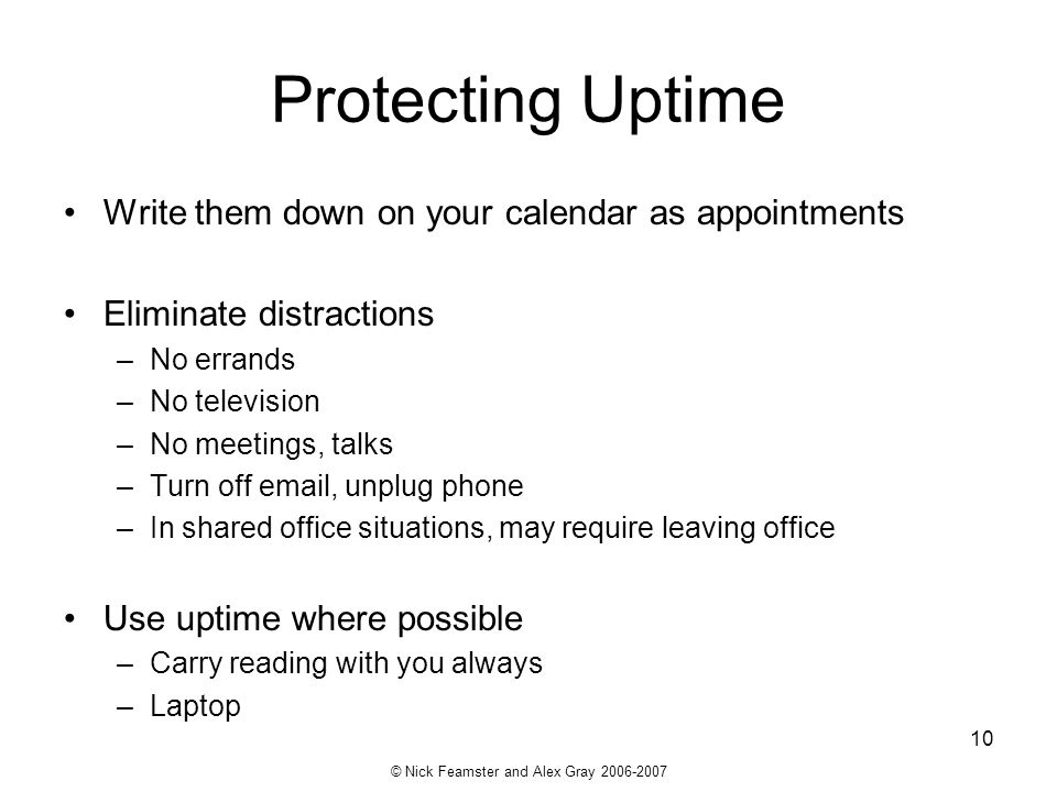 © Nick Feamster and Alex Gray 2006-2007 10 Protecting Uptime Write them down on your calendar as appointments Eliminate distractions –No errands –No t