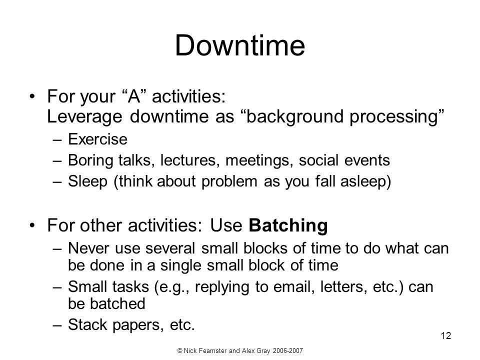 © Nick Feamster and Alex Gray 2006-2007 12 Downtime For your A activities: Leverage downtime as background processing –Exercise –Boring talks, lecture