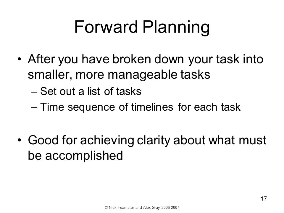 © Nick Feamster and Alex Gray 2006-2007 17 Forward Planning After you have broken down your task into smaller, more manageable tasks –Set out a list o