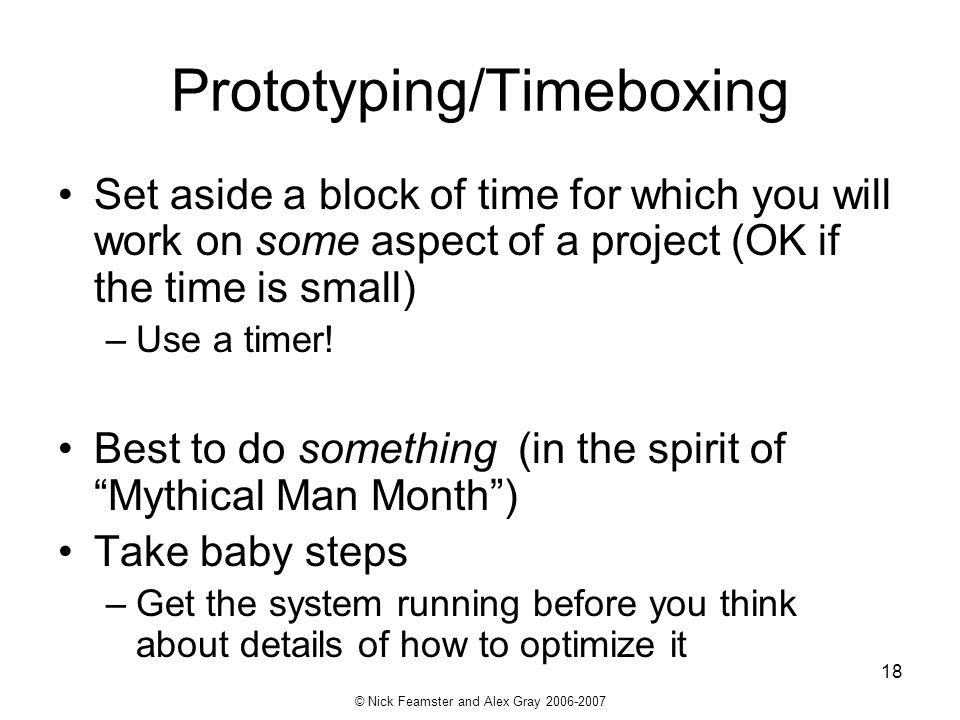 © Nick Feamster and Alex Gray 2006-2007 18 Prototyping/Timeboxing Set aside a block of time for which you will work on some aspect of a project (OK if