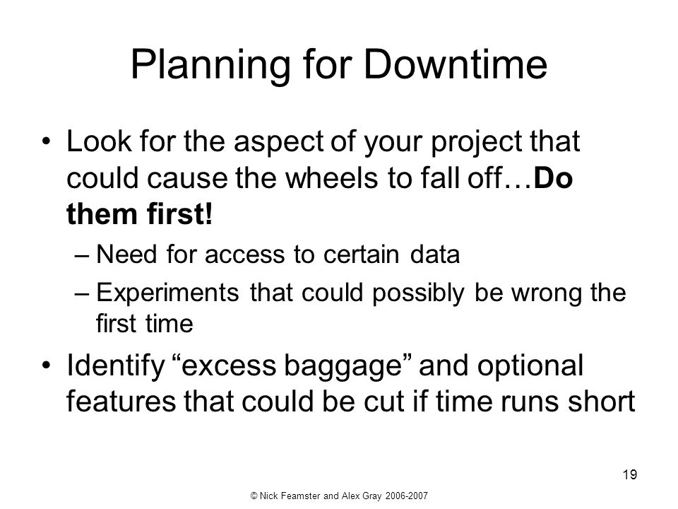 © Nick Feamster and Alex Gray 2006-2007 19 Planning for Downtime Look for the aspect of your project that could cause the wheels to fall off…Do them f