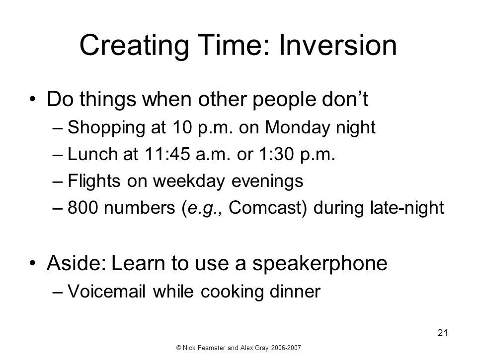 © Nick Feamster and Alex Gray 2006-2007 21 Creating Time: Inversion Do things when other people dont –Shopping at 10 p.m. on Monday night –Lunch at 11