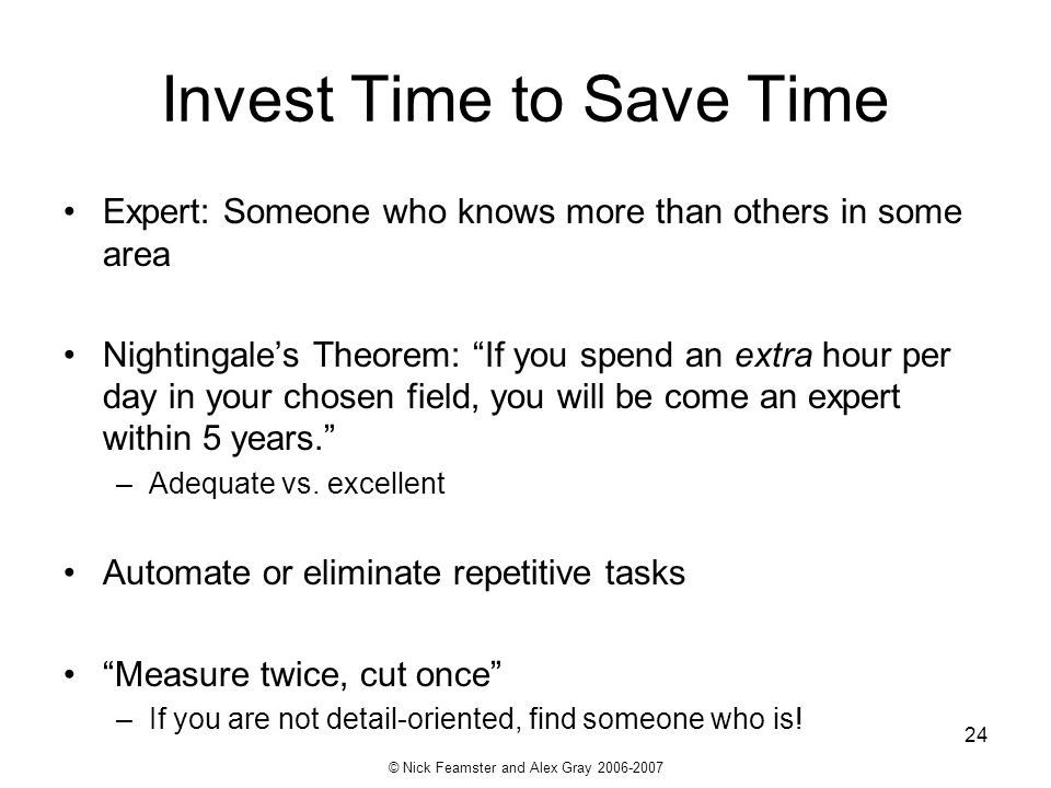 © Nick Feamster and Alex Gray 2006-2007 24 Invest Time to Save Time Expert: Someone who knows more than others in some area Nightingales Theorem: If y
