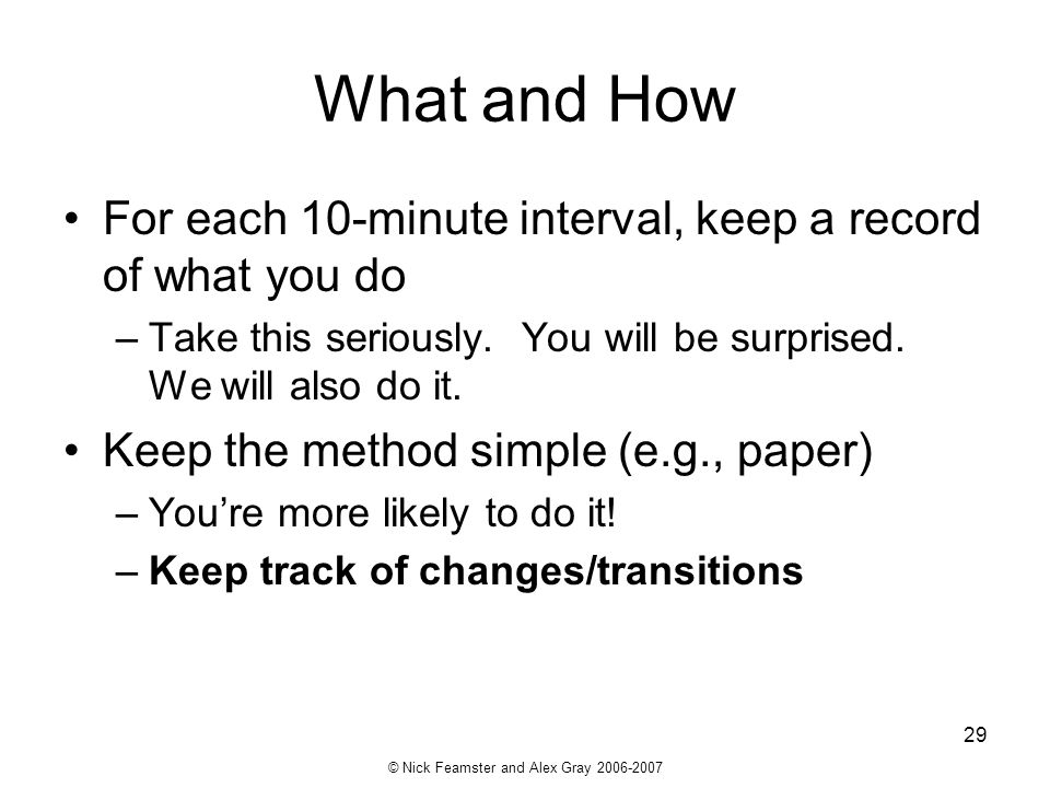 © Nick Feamster and Alex Gray 2006-2007 29 What and How For each 10-minute interval, keep a record of what you do –Take this seriously. You will be su